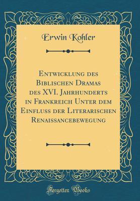 Entwicklung des Biblischen Dramas des XVI. Jahrhunderts in Frankreich Unter dem Einfluss der Literarischen Renaissancebewegung (Classic Reprint)