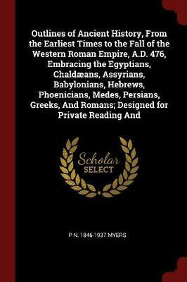 Outlines of Ancient History, from the Earliest Times to the Fall of the Western Roman Empire, A.D. 476, Embracing the Egyptians, Chaldaeans, Assyrians