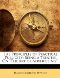 The Principles of Practical Publicity; Being a Treatise on the Art of Advertising