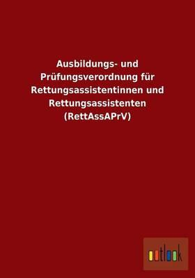 Ausbildungs- und Prüfungsverordnung für Rettungsassistentinnen und Rettungsassistenten (RettAssAPrV)