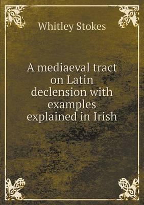 A Mediaeval Tract on Latin Declension with Examples Explained in Irish