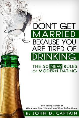 Don't Get Married Because You Are Tired of Drinking! the 50 New Rules of Modern Dating