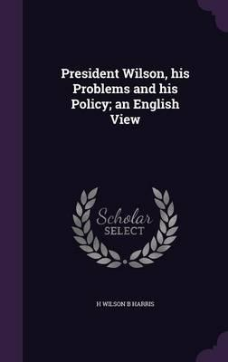 President Wilson, His Problems and His Policy; An English View
