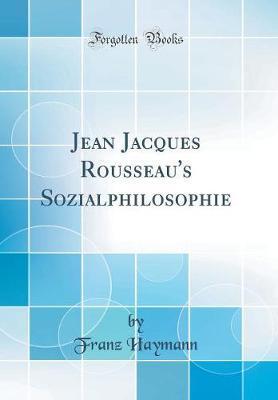Jean Jacques Rousseau's Sozialphilosophie (Classic Reprint)