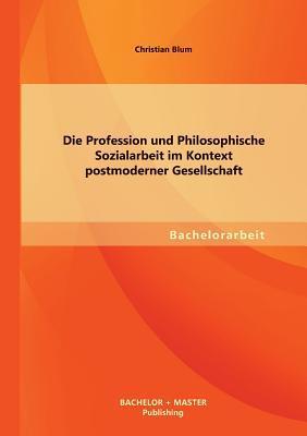 Die Profession und Philosophische Sozialarbeit im Kontext postmoderner Gesellschaft