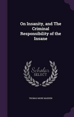 On Insanity, and the Criminal Responsibility of the Insane