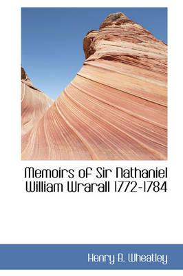 Memoirs of Sir Nathaniel William Wrarall 1772-1784