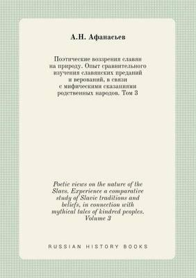 Poetic Views on the Nature of the Slavs. Experience a Comparative Study of Slavic Traditions and Beliefs, in Connection with Mythical Tales of Kindred Peoples. Volume 3