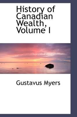 History of Canadian Wealth, Volume I