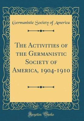 The Activities of the Germanistic Society of America, 1904-1910 (Classic Reprint)