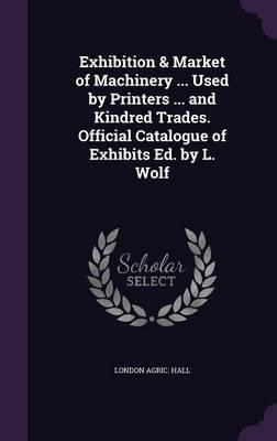 Exhibition & Market of Machinery ... Used by Printers ... and Kindred Trades. Official Catalogue of Exhibits Ed. by L. Wolf