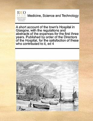 A   Short Account of the Town's Hospital in Glasgow, with the Regulations and Abstracts of the Expences for the First Three Years. Published by Order