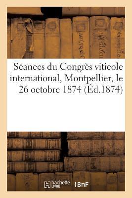 Seances du Congres Viticole International, Montpellier, le 26 Octobre 1874