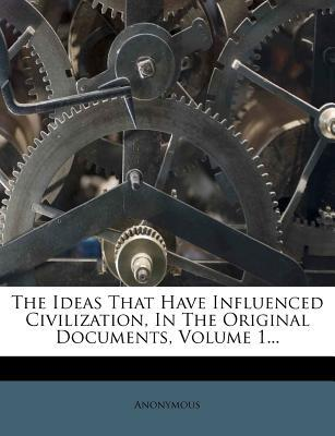 The Ideas That Have Influenced Civilization, in the Original Documents, Volume 1...