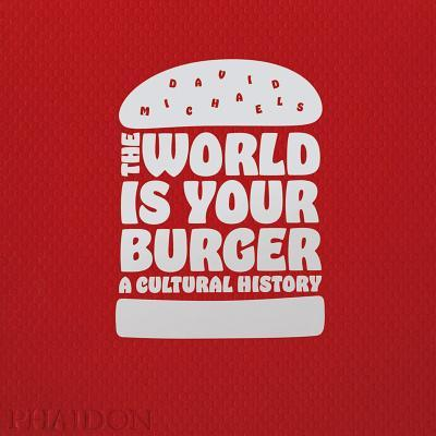 The world is your burger. A cultural history. Ediz. a colori