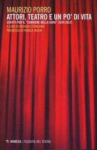 Attori, teatro e un po' di vita. Scritti per il «Corriere della sera» (1974-2017)