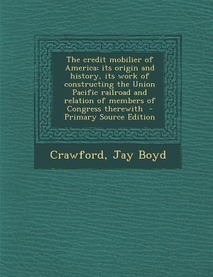 The Credit Mobilier of America; Its Origin and History, Its Work of Constructing the Union Pacific Railroad and Relation of Members of Congress Therewith