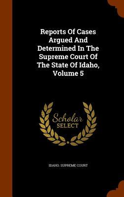 Reports of Cases Argued and Determined in the Supreme Court of the State of Idaho, Volume 5