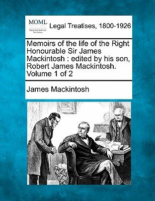 Memoirs of the Life of the Right Honourable Sir James Mackintosh
