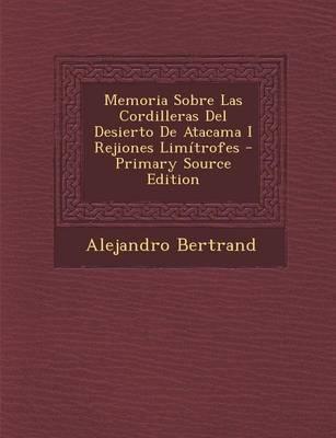 Memoria Sobre Las Cordilleras del Desierto de Atacama I Rejiones Limitrofes - Primary Source Edition