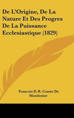 de L'Origine, de La Nature Et Des Progres de La Puissance Ecclesiastique (1829)