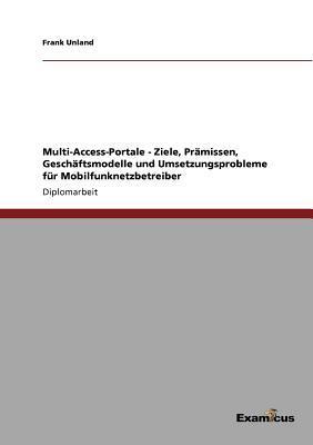 Multi-Access-Portale - Ziele, Prämissen, Geschäftsmodelle und Umsetzungsprobleme für Mobilfunknetzbetreiber
