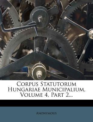 Corpus Statutorum Hungariae Municipalium, Volume 4, Part 2...
