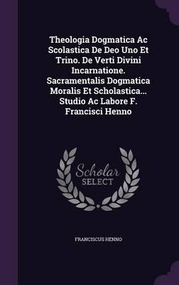 Theologia Dogmatica AC Scolastica de Deo Uno Et Trino. de Verti Divini Incarnatione. Sacramentalis Dogmatica Moralis Et Scholastica. Studio AC Labore F. Francisci Henno