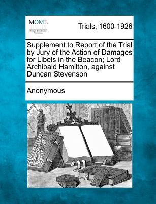 Supplement to Report of the Trial by Jury of the Action of Damages for Libels in the Beacon; Lord Archibald Hamilton, Against Duncan Stevenson