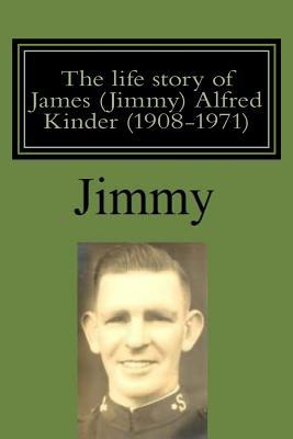 The Life Story of James Jimmy Alfred Kinder 1908-1971