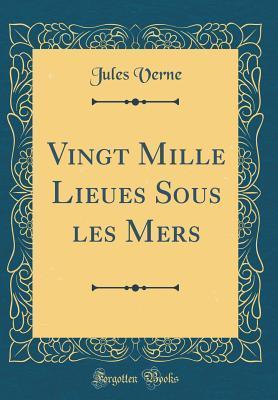 Vingt Mille Lieues Sous les Mers (Classic Reprint)