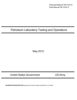 Technical Manual Tm 4-43.31 Field Manual Fm 10-67-2 - Petroleum Laboratory Testing and Operations, May 2012