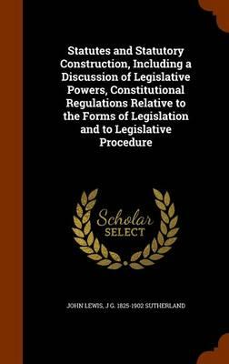Statutes and Statutory Construction, Including a Discussion of Legislative Powers, Constitutional Regulations Relative to the Forms of Legislation and to Legislative Procedure