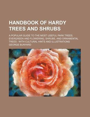 Handbook of Hardy Trees and Shrubs; A Popular Guide to the Most Useful Park Trees, Evergreen and Flowering, Shrubs, and Ornamental Trees with Cultural