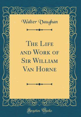 The Life and Work of Sir William Van Horne (Classic Reprint)