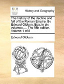 The History of the Decline and Fall of the Roman Empire. by Edward Gibbon, Esq; In Six Volumes. ... the Fifth Edition. Volume 1 of 6