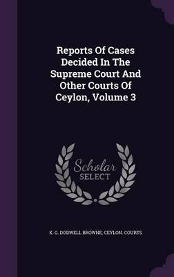 Reports of Cases Decided in the Supreme Court and Other Courts of Ceylon, Volume 3