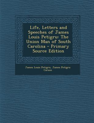 Life, Letters and Speeches of James Louis Petigru