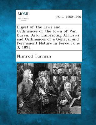Digest of the Laws and Ordinances of the Town of Van Buren, Ark. Embracing All Laws and Ordinances of a General and Permanent Nature in Force June 3,