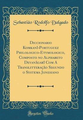 Diccionario Komkan¿î-Portuguez Philologico-Etymologico, Composto no Alphabeto Devanâgarî Com A Translitteração Segundo o Systema Jonesiano (Classic Reprint)