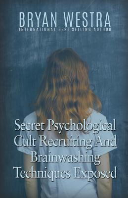 Secret Psychological Cult Recruiting and Brainwashing Techniques Exposed