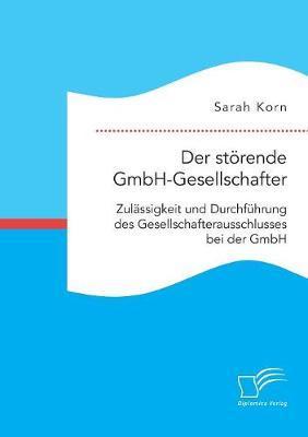 Der störende GmbH-Gesellschafter. Zulässigkeit und Durchführung des Gesellschafterausschlusses bei der GmbH