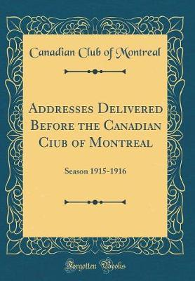 Addresses Delivered Before the Canadian Ciub of Montreal