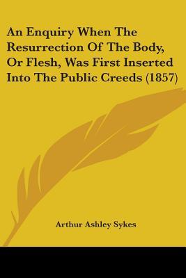 An Enquiry When the Resurrection of the Body, or Flesh, Was First Inserted into the Public Creeds