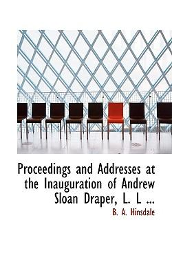 Proceedings and Addresses at the Inauguration of Andrew Sloan Draper, L.l.