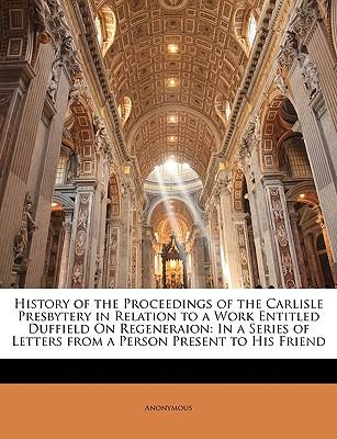 History of the Proceedings of the Carlisle Presbytery in Relation to a Work Entitled Duffield on Regeneraion