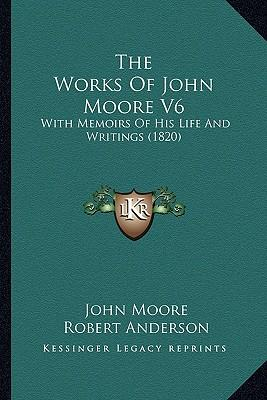 The Works of John Moore V6 the Works of John Moore V6