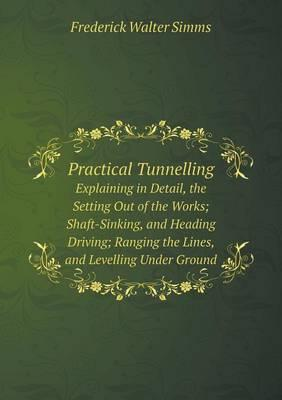 Practical Tunnelling Explaining in Detail, the Setting Out of the Works; Shaft-Sinking, and Heading Driving; Ranging the Lines, and Levelling Under Ground