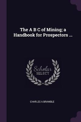 The A B C of Mining; A Handbook for Prospectors ...
