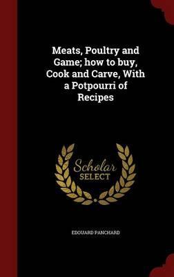 Meats, Poultry and Game; How to Buy, Cook and Carve, with a Potpourri of Recipes